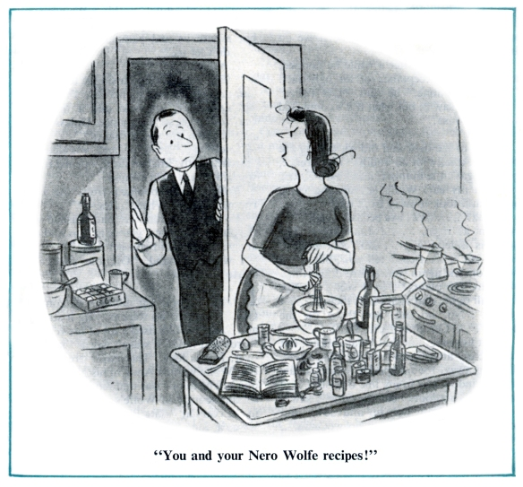 """You and your Nero Wolfe recipes!"""